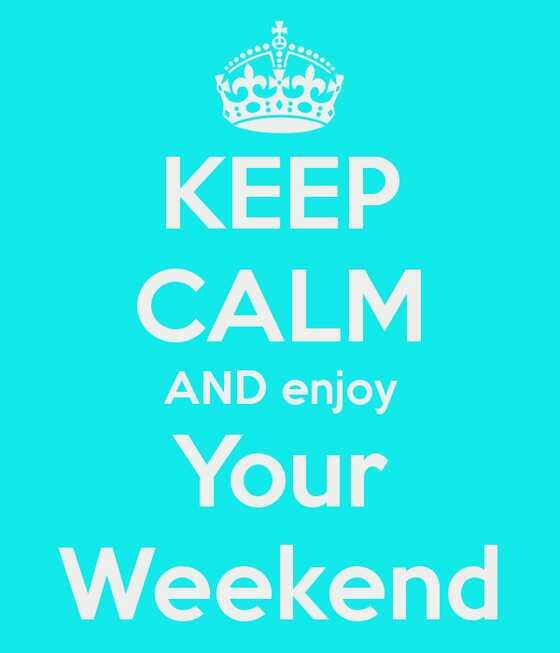 Keep calm and enjoy your weekend!